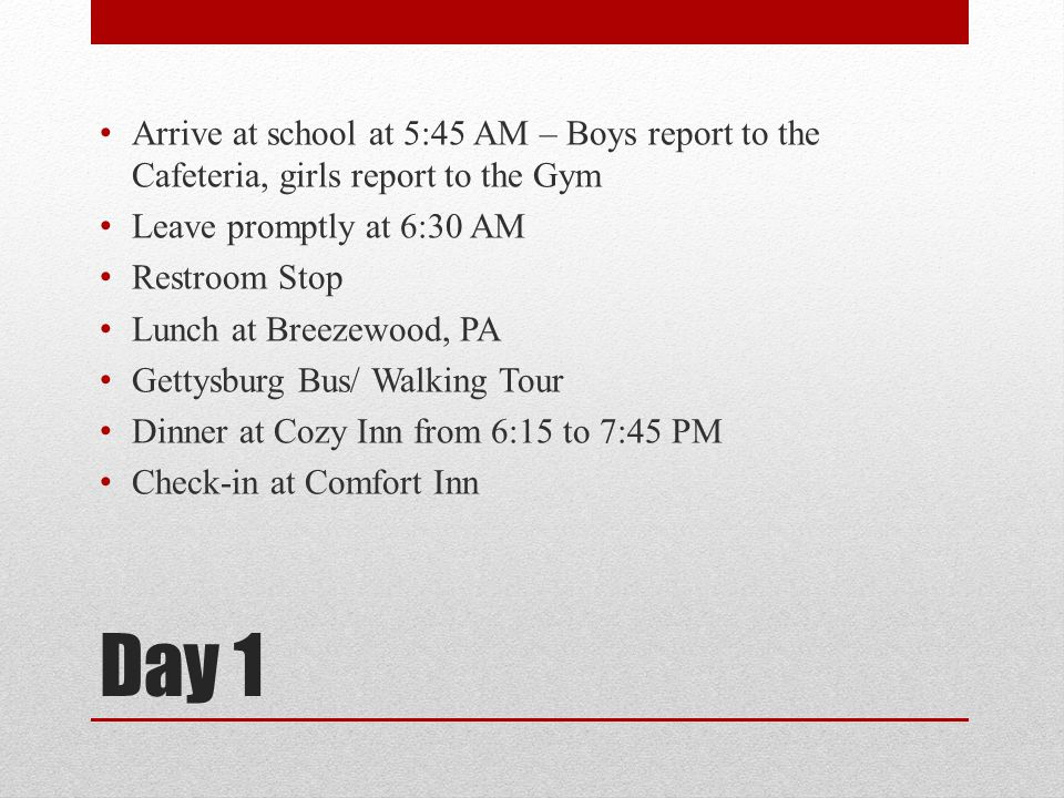 Day 1 Arrive at school at 5:45 AM – Boys report to the Cafeteria, girls report to the Gym Leave promptly at 6:30 AM Restroom Stop Lunch at Breezewood,