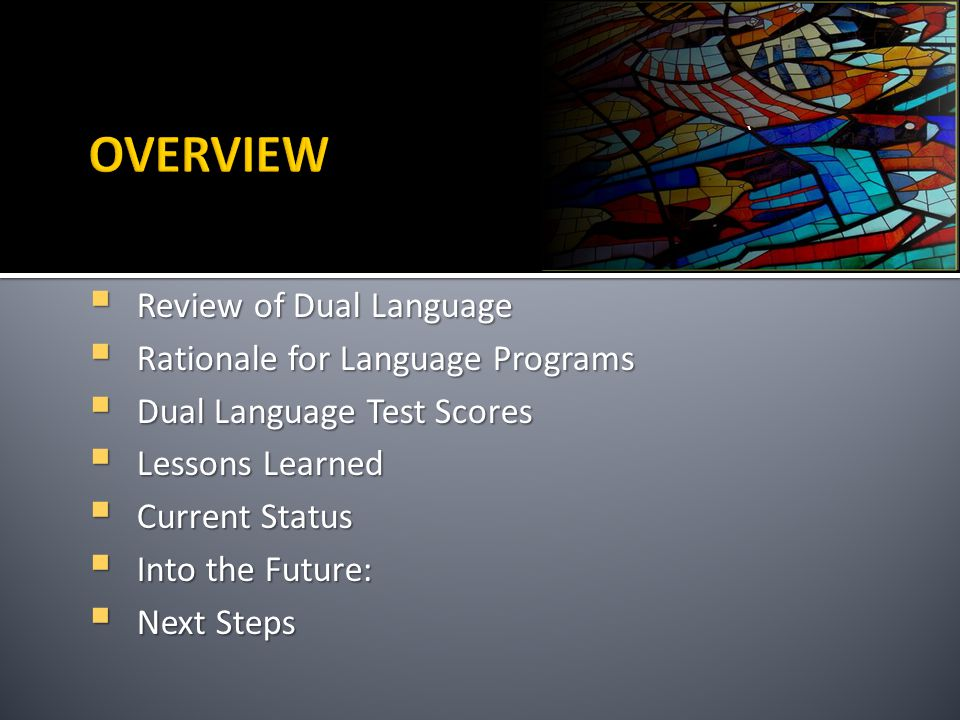 `  Review of Dual Language  Rationale for Language Programs  Dual Language Test Scores  Lessons Learned  Current Status  Into the Future:  Next Steps