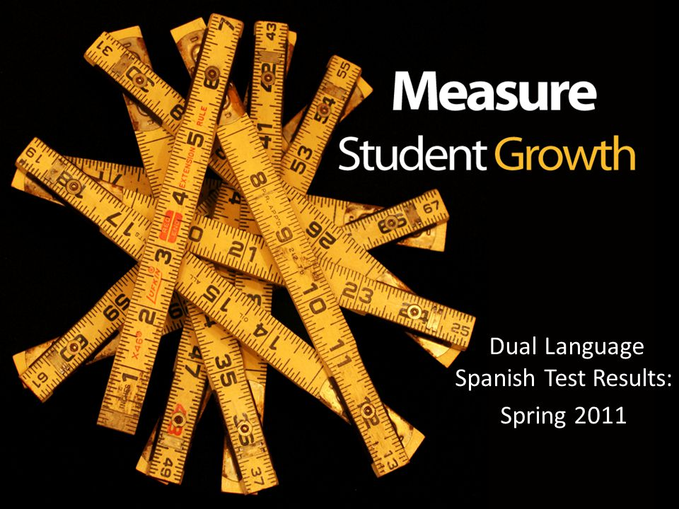 Dual Language Spanish Test Results: Dual Language Spanish Test Results: Spring 2011