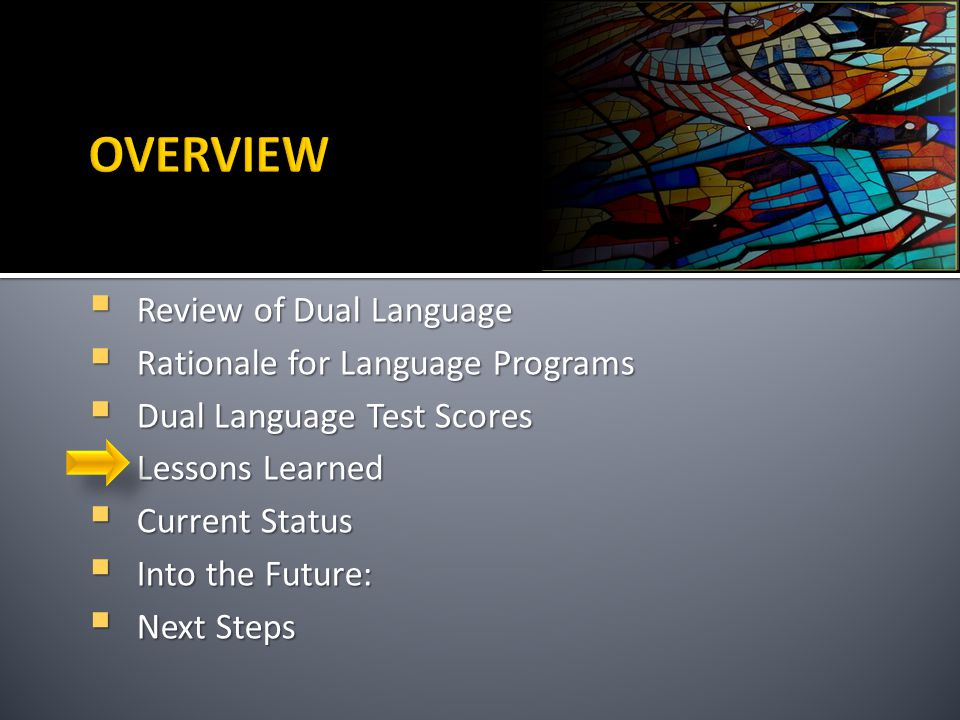 `  Review of Dual Language  Rationale for Language Programs  Dual Language Test Scores  Lessons Learned  Current Status  Into the Future:  Next Steps