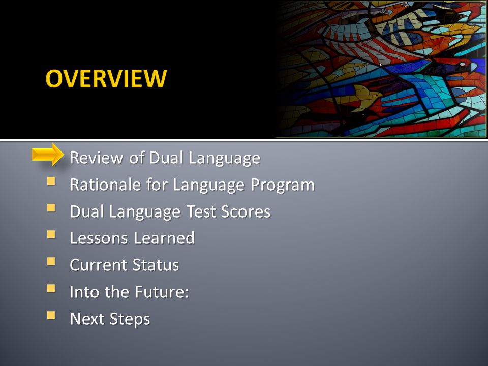 `  Review of Dual Language  Rationale for Language Program  Dual Language Test Scores  Lessons Learned  Current Status  Into the Future:  Next Steps