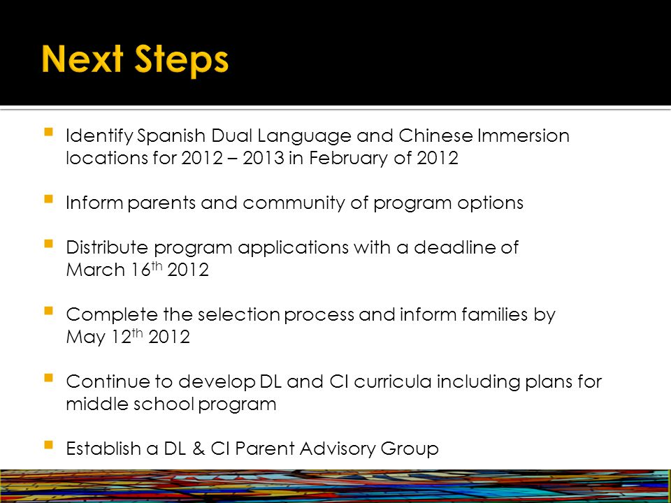  Identify Spanish Dual Language and Chinese Immersion locations for 2012 – 2013 in February of 2012  Inform parents and community of program options  Distribute program applications with a deadline of March 16 th 2012  Complete the selection process and inform families by May 12 th 2012  Continue to develop DL and CI curricula including plans for middle school program  Establish a DL & CI Parent Advisory Group