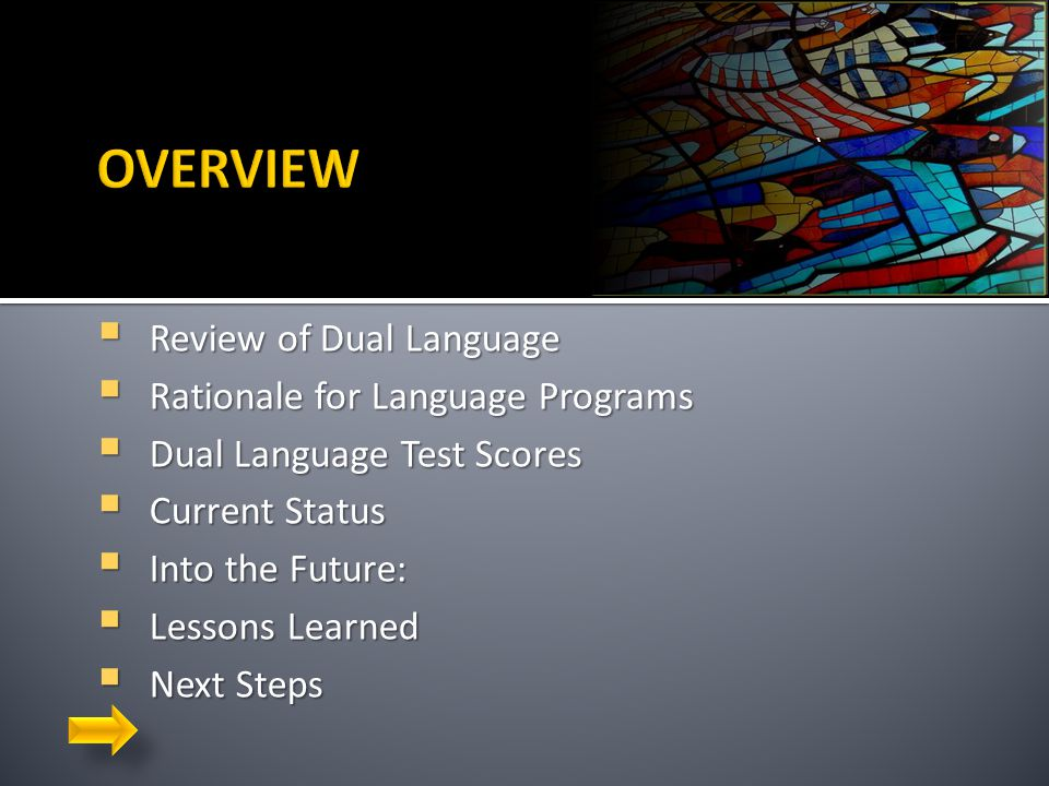 `  Review of Dual Language  Rationale for Language Programs  Dual Language Test Scores  Current Status  Into the Future:  Lessons Learned  Next Steps