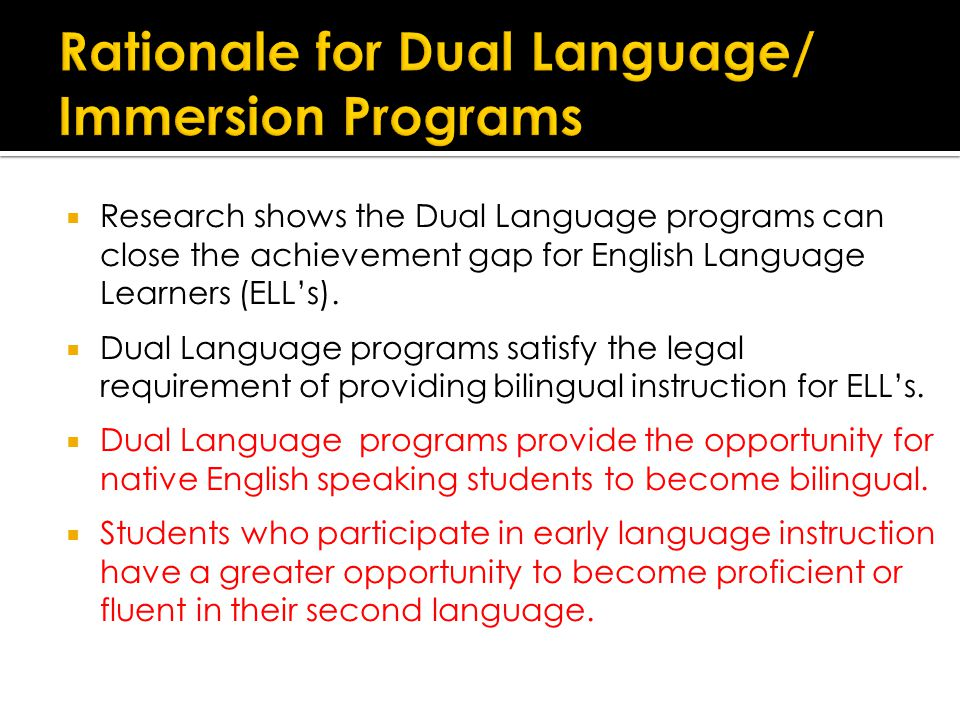  Research shows the Dual Language programs can close the achievement gap for English Language Learners (ELL's).