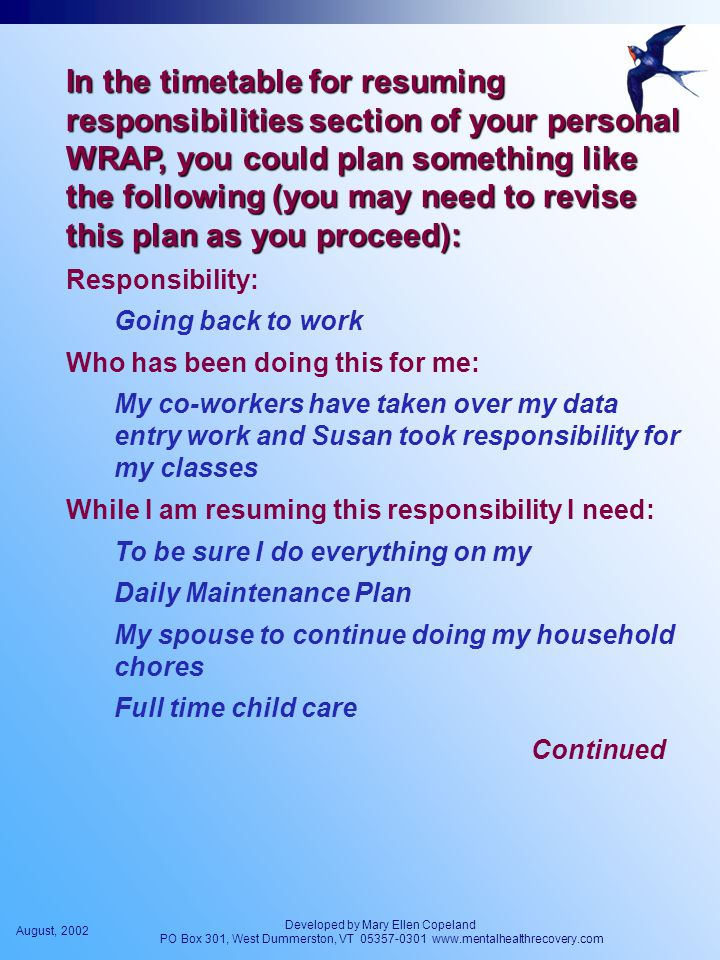 August, 2002 Developed by Mary Ellen Copeland PO Box 301, West Dummerston, VT 05357-0301 www.mentalhealthrecovery.com In the timetable for resuming responsibilities section of your personal WRAP, you could plan something like the following (you may need to revise this plan as you proceed): Responsibility: Going back to work Who has been doing this for me: My co-workers have taken over my data entry work and Susan took responsibility for my classes While I am resuming this responsibility I need: To be sure I do everything on my Daily Maintenance Plan My spouse to continue doing my household chores Full time child care Continued