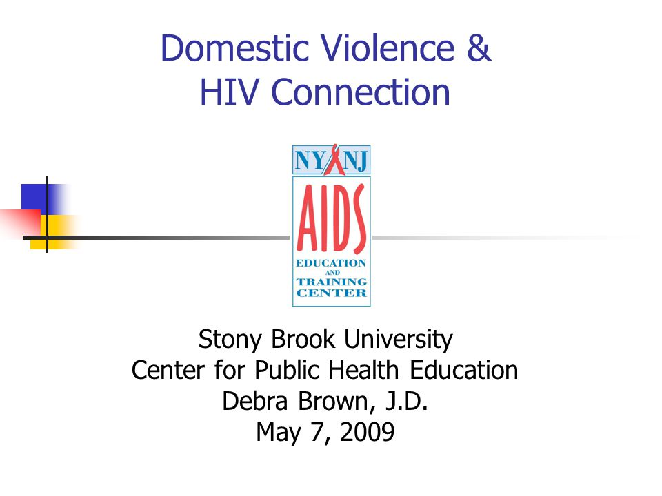 Domestic Violence & HIV Connection Stony Brook University Center for Public Health Education Debra Brown, J.D.