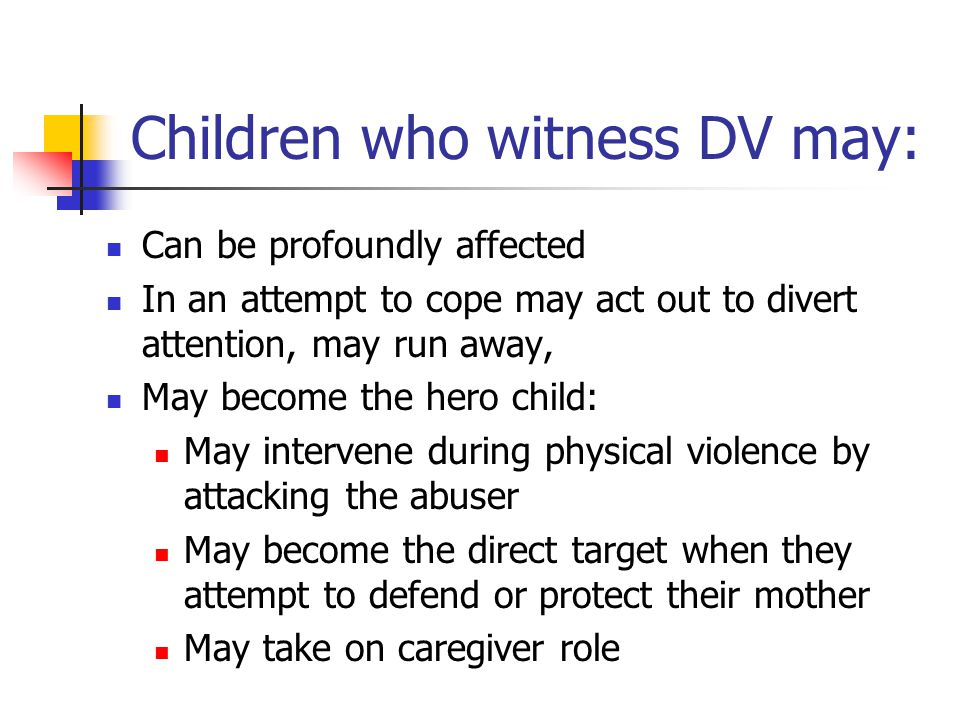Children who witness DV may: Can be profoundly affected In an attempt to cope may act out to divert attention, may run away, May become the hero child: May intervene during physical violence by attacking the abuser May become the direct target when they attempt to defend or protect their mother May take on caregiver role