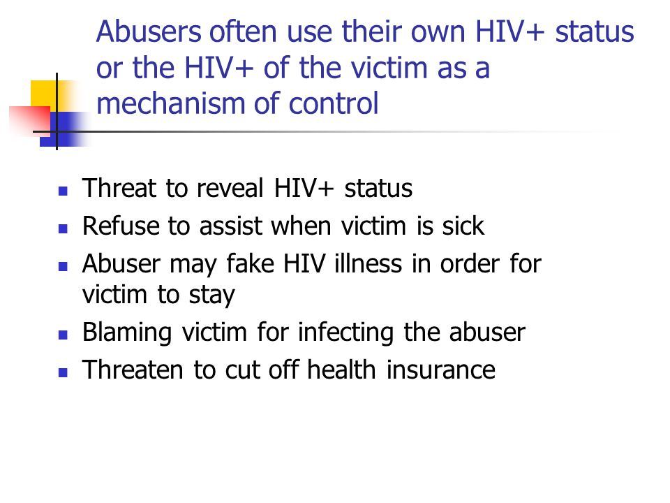 Abusers often use their own HIV+ status or the HIV+ of the victim as a mechanism of control Threat to reveal HIV+ status Refuse to assist when victim is sick Abuser may fake HIV illness in order for victim to stay Blaming victim for infecting the abuser Threaten to cut off health insurance