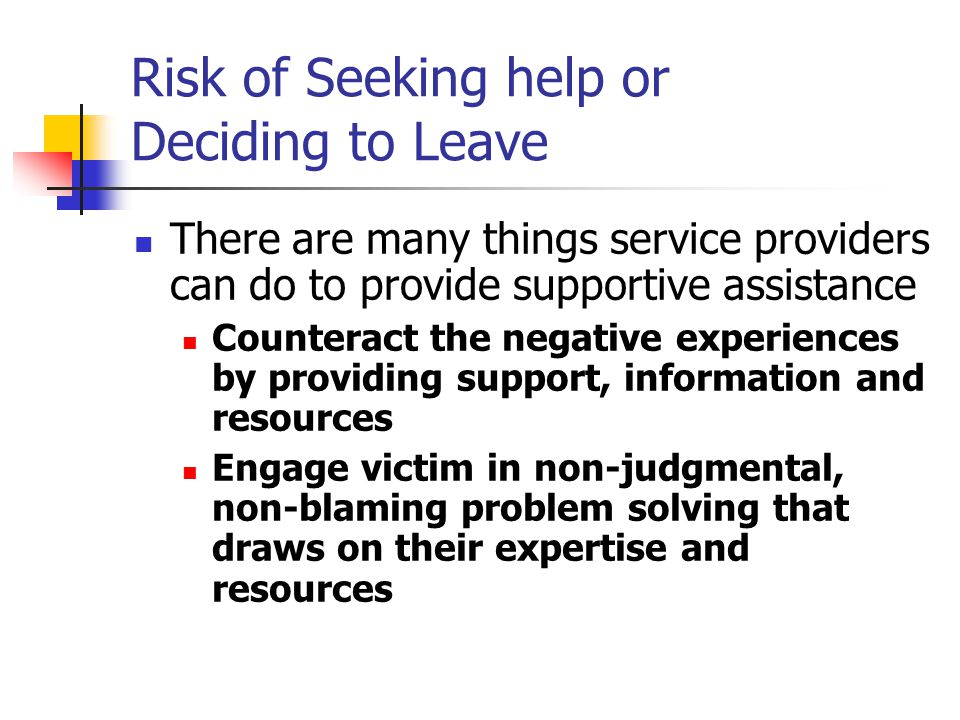 Risk of Seeking help or Deciding to Leave There are many things service providers can do to provide supportive assistance Counteract the negative experiences by providing support, information and resources Engage victim in non-judgmental, non-blaming problem solving that draws on their expertise and resources