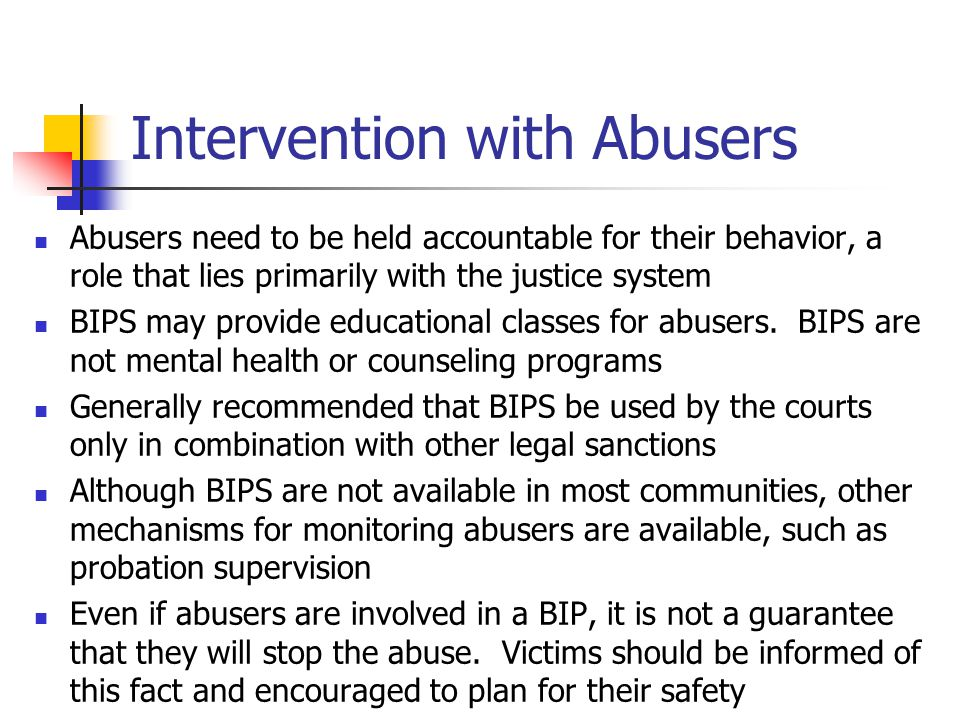 Intervention with Abusers Abusers need to be held accountable for their behavior, a role that lies primarily with the justice system BIPS may provide educational classes for abusers.