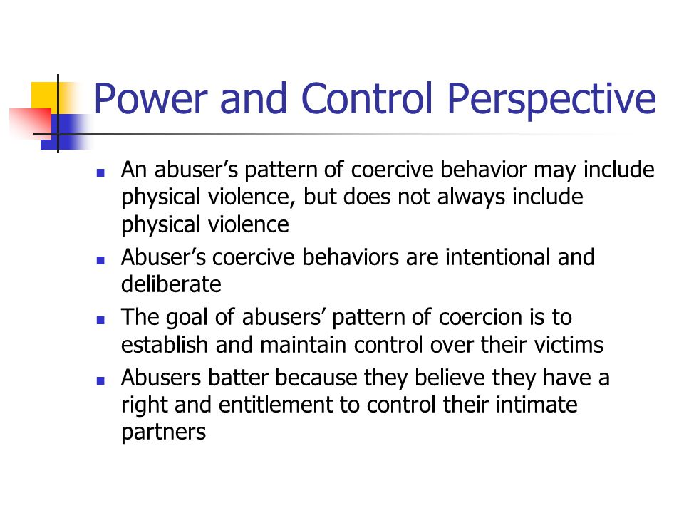 Power and Control Perspective An abuser's pattern of coercive behavior may include physical violence, but does not always include physical violence Abuser's coercive behaviors are intentional and deliberate The goal of abusers' pattern of coercion is to establish and maintain control over their victims Abusers batter because they believe they have a right and entitlement to control their intimate partners