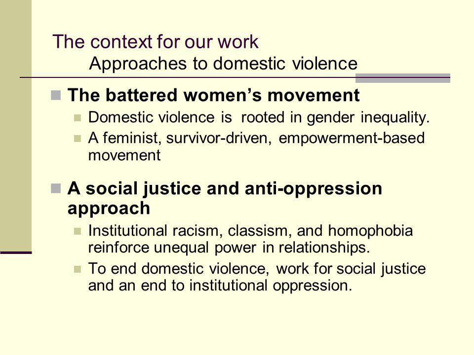 The context for our work The battered women's movement Domestic violence is rooted in gender inequality. A feminist, survivor-driven, empowerment-base
