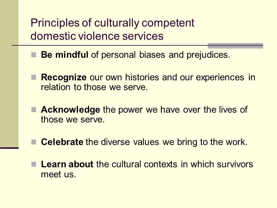 Principles of culturally competent domestic violence services Be mindful of personal biases and prejudices. Recognize our own histories and our experi