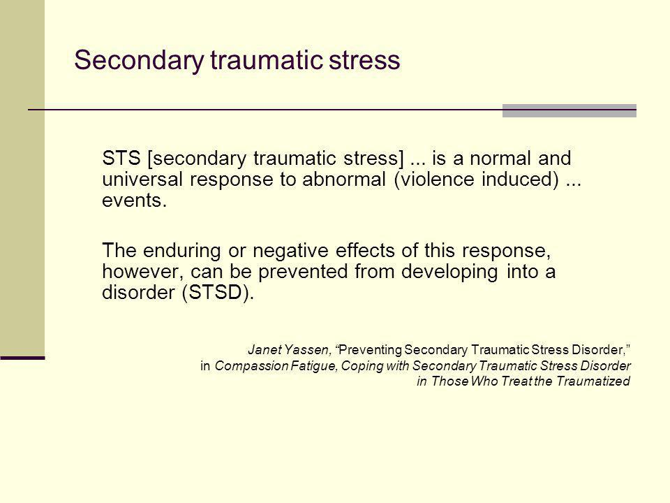 Secondary traumatic stress STS [secondary traumatic stress]... is a normal and universal response to abnormal (violence induced)... events. The enduri
