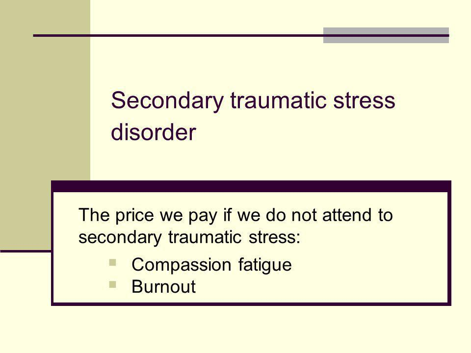 Secondary traumatic stress disorder The price we pay if we do not attend to secondary traumatic stress:  Compassion fatigue  Burnout