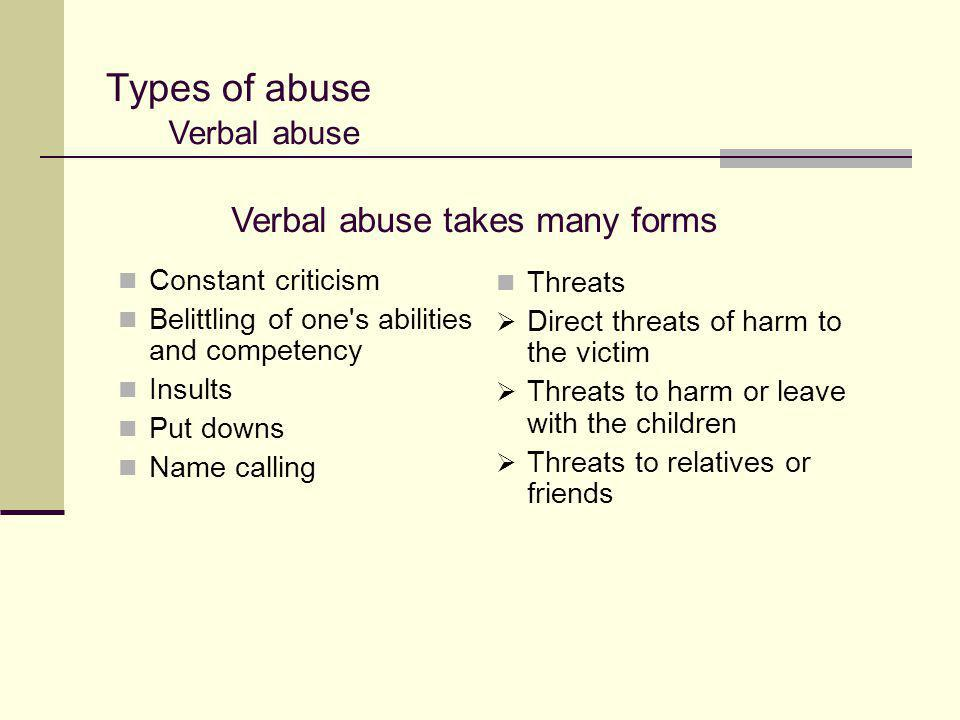 Types of abuse Constant criticism Belittling of one's abilities and competency Insults Put downs Name calling Verbal abuse Verbal abuse takes many for