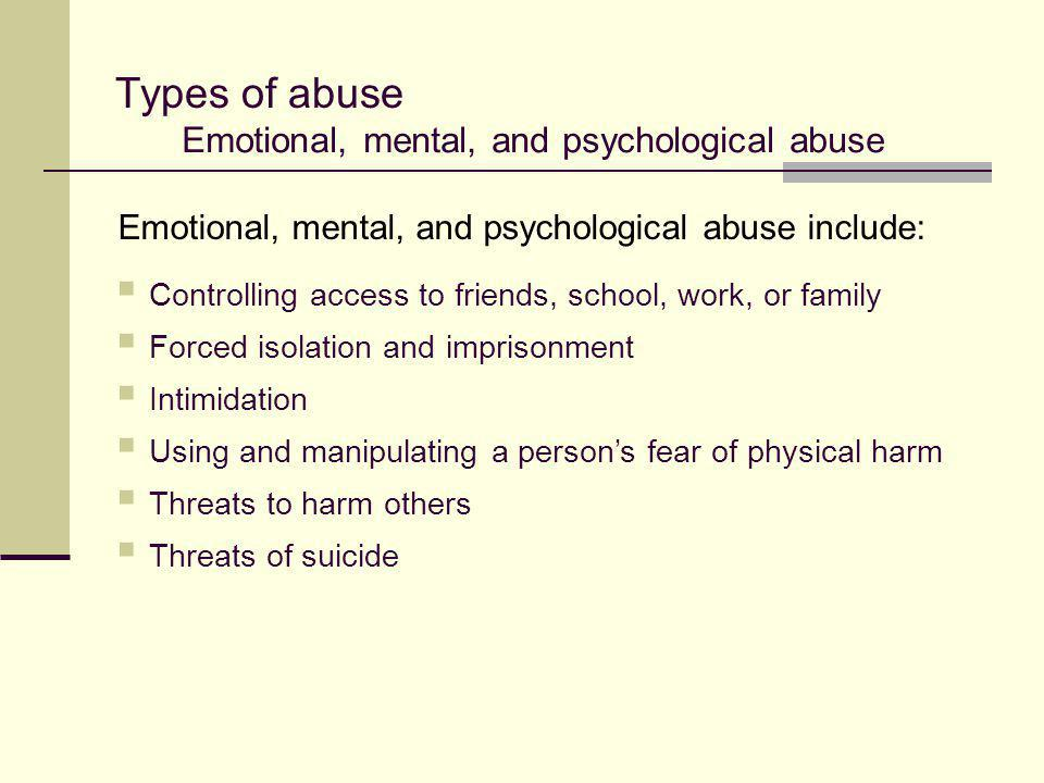 Types of abuse Emotional, mental, and psychological abuse  Controlling access to friends, school, work, or family  Forced isolation and imprisonment