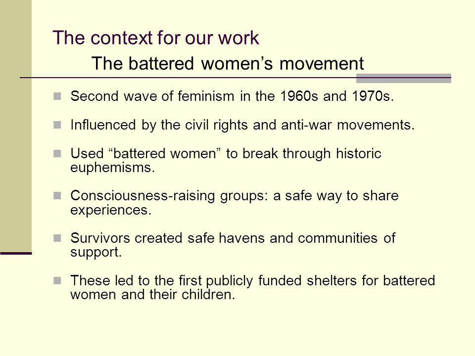 """The context for our work Second wave of feminism in the 1960s and 1970s. Influenced by the civil rights and anti-war movements. Used """"battered women"""""""