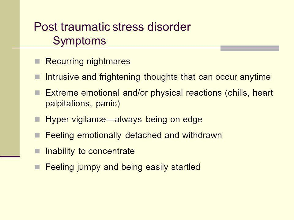 Post traumatic stress disorder Recurring nightmares Intrusive and frightening thoughts that can occur anytime Extreme emotional and/or physical reacti
