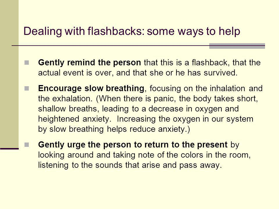 Dealing with flashbacks: some ways to help Gently remind the person that this is a flashback, that the actual event is over, and that she or he has su