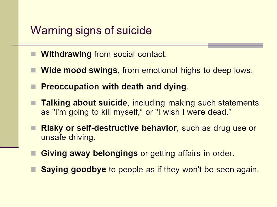 Warning signs of suicide Withdrawing from social contact. Wide mood swings, from emotional highs to deep lows. Preoccupation with death and dying. Tal