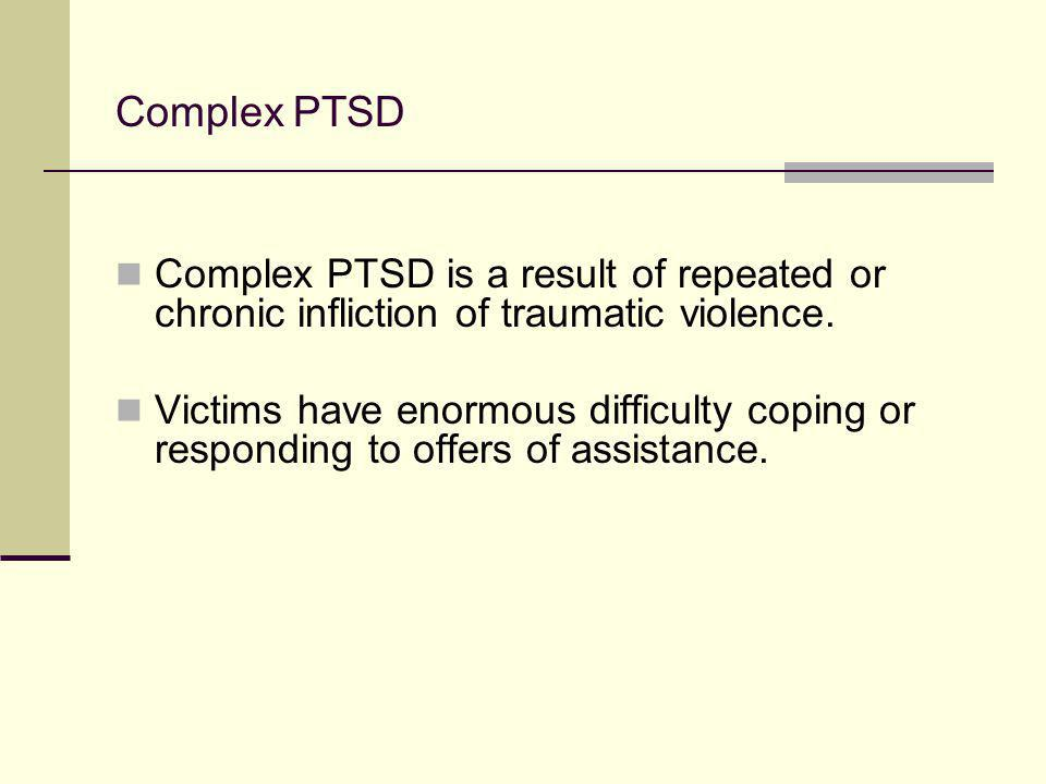 Complex PTSD Complex PTSD is a result of repeated or chronic infliction of traumatic violence. Victims have enormous difficulty coping or responding t