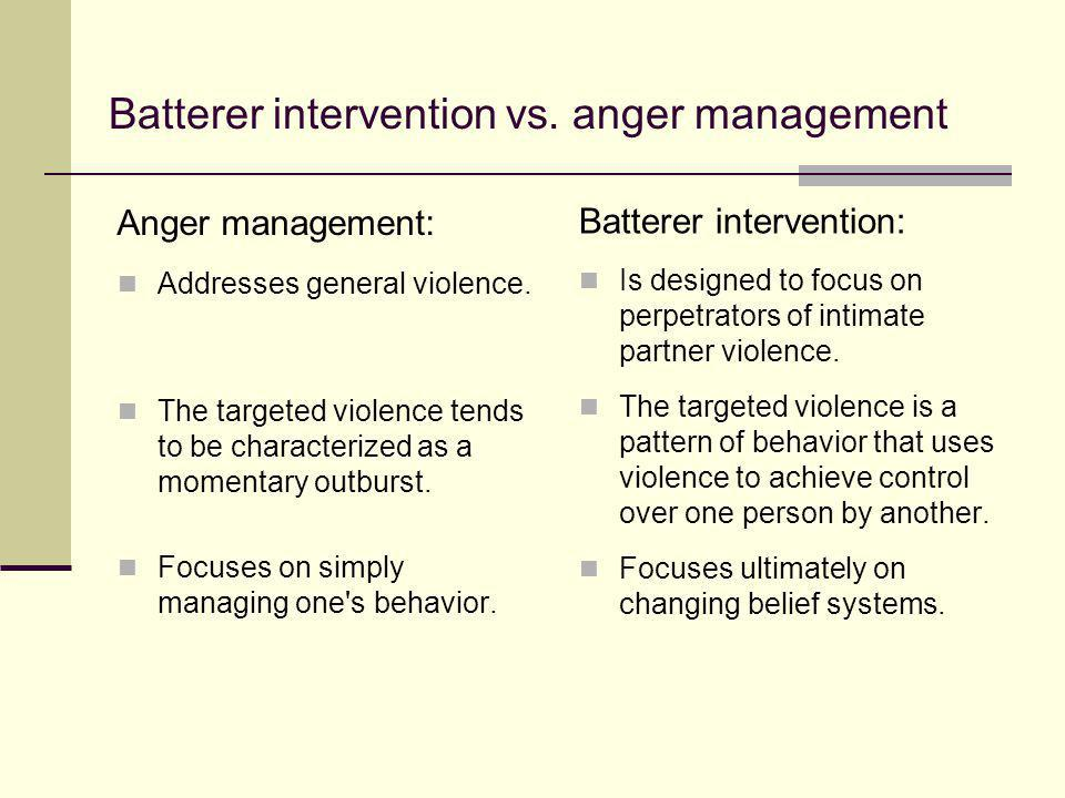 Batterer intervention vs. anger management Addresses general violence. The targeted violence tends to be characterized as a momentary outburst. Focuse