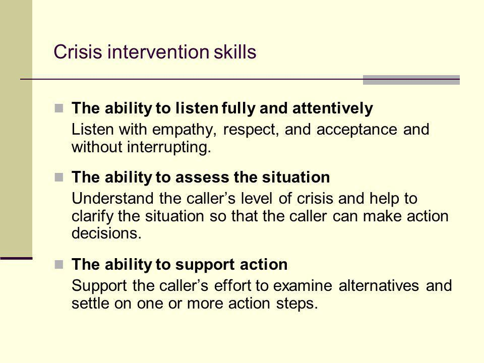 Crisis intervention skills The ability to listen fully and attentively Listen with empathy, respect, and acceptance and without interrupting. The abil