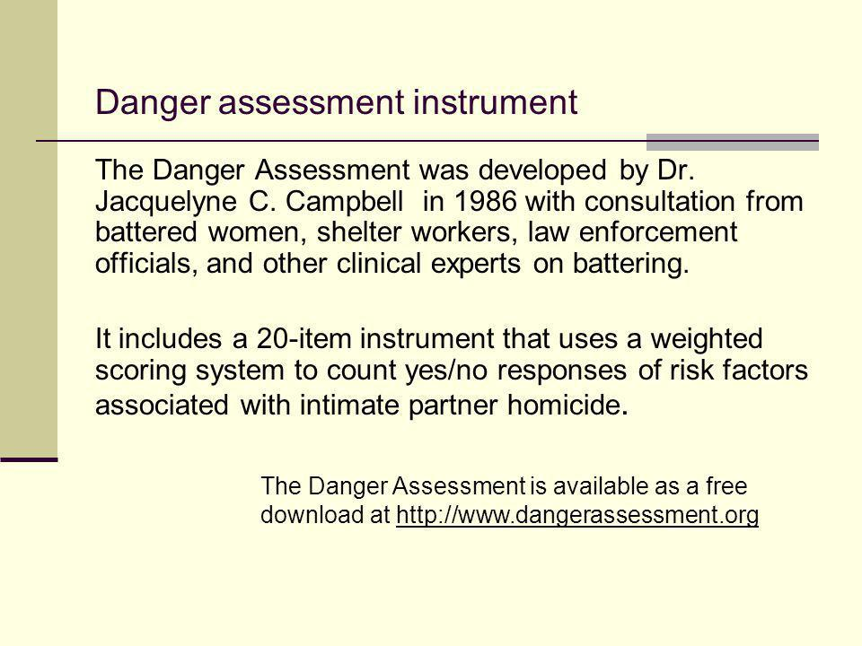 Danger assessment instrument The Danger Assessment was developed by Dr. Jacquelyne C. Campbell in 1986 with consultation from battered women, shelter
