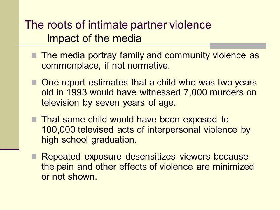 The roots of intimate partner violence The media portray family and community violence as commonplace, if not normative. One report estimates that a c