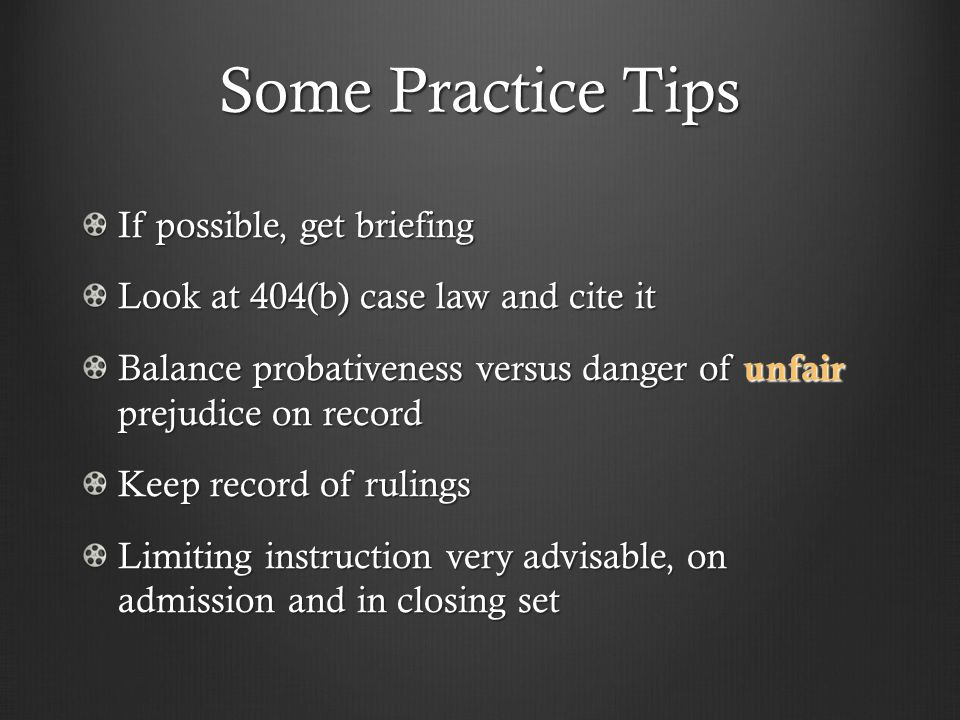 Some Practice Tips If possible, get briefing Look at 404(b) case law and cite it Balance probativeness versus danger of unfair prejudice on record Keep record of rulings Limiting instruction very advisable, on admission and in closing set