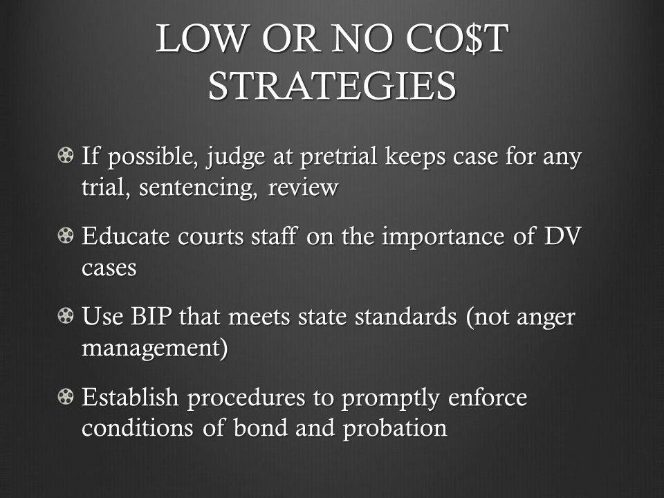 LOW OR NO CO$T STRATEGIES If possible, judge at pretrial keeps case for any trial, sentencing, review Educate courts staff on the importance of DV cases Use BIP that meets state standards (not anger management) Establish procedures to promptly enforce conditions of bond and probation