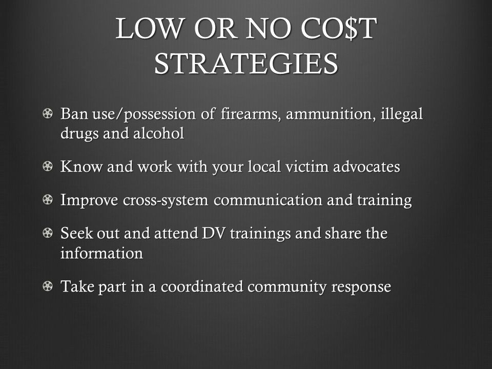 LOW OR NO CO$T STRATEGIES Ban use/possession of firearms, ammunition, illegal drugs and alcohol Know and work with your local victim advocates Improve cross-system communication and training Seek out and attend DV trainings and share the information Take part in a coordinated community response