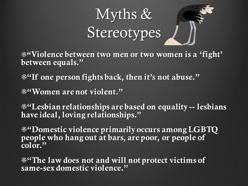 Myths & Stereotypes Violence between two men or two women is a 'fight' between equals. If one person fights back, then it's not abuse. Women are not violent. Lesbian relationships are based on equality -- lesbians have ideal, loving relationships. Domestic violence primarily occurs among LGBTQ people who hang out at bars, are poor, or people of color. The law does not and will not protect victims of same-sex domestic violence.