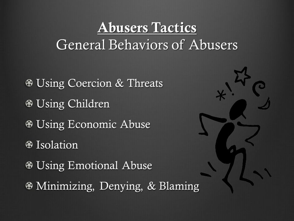 Abusers Tactics General Behaviors of Abusers Using Coercion & Threats Using Children Using Economic Abuse Isolation Using Emotional Abuse Minimizing, Denying, & Blaming