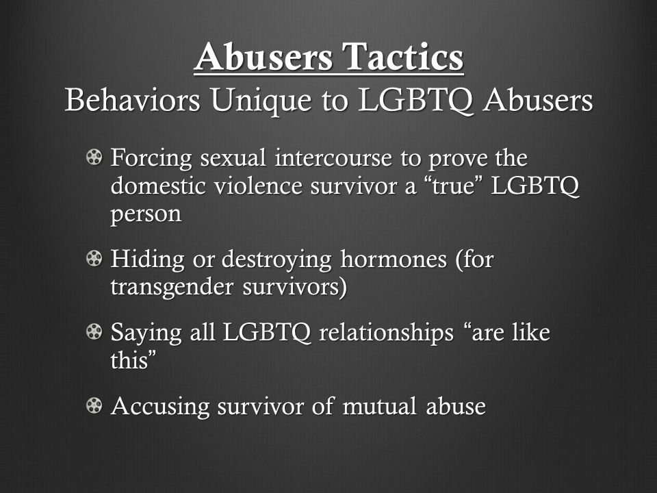 Abusers Tactics Behaviors Unique to LGBTQ Abusers Forcing sexual intercourse to prove the domestic violence survivor a true LGBTQ person Hiding or destroying hormones (for transgender survivors) Saying all LGBTQ relationships are like this Accusing survivor of mutual abuse