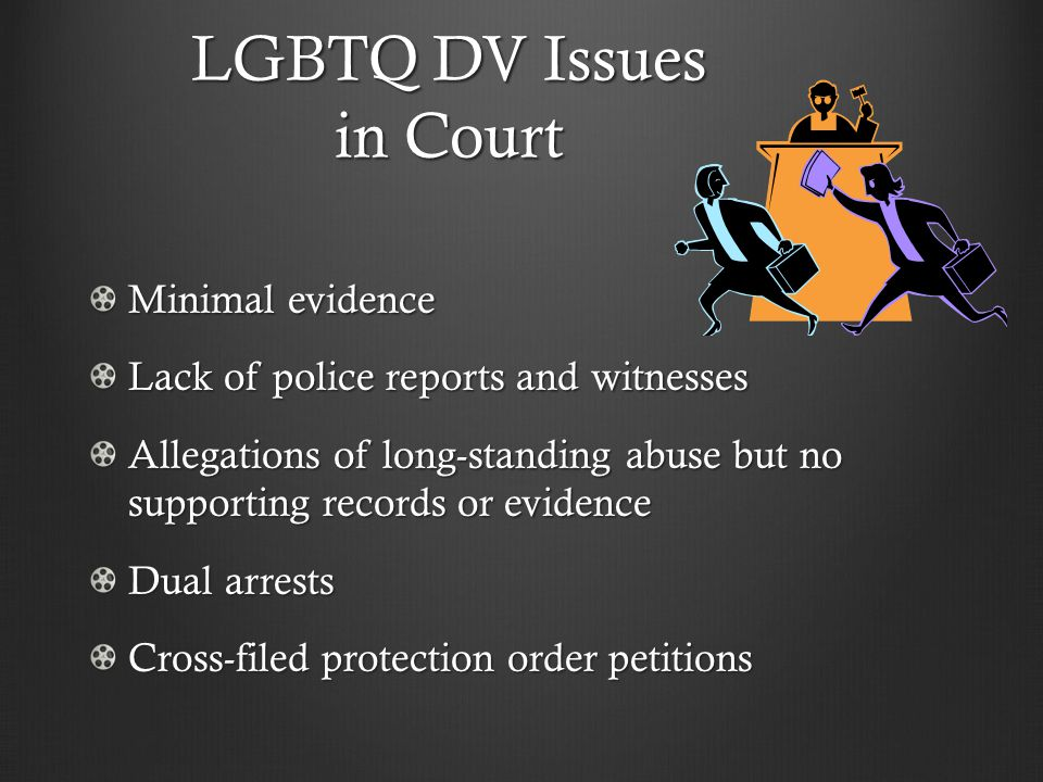 LGBTQ DV Issues in Court Minimal evidence Lack of police reports and witnesses Allegations of long-standing abuse but no supporting records or evidence Dual arrests Cross-filed protection order petitions