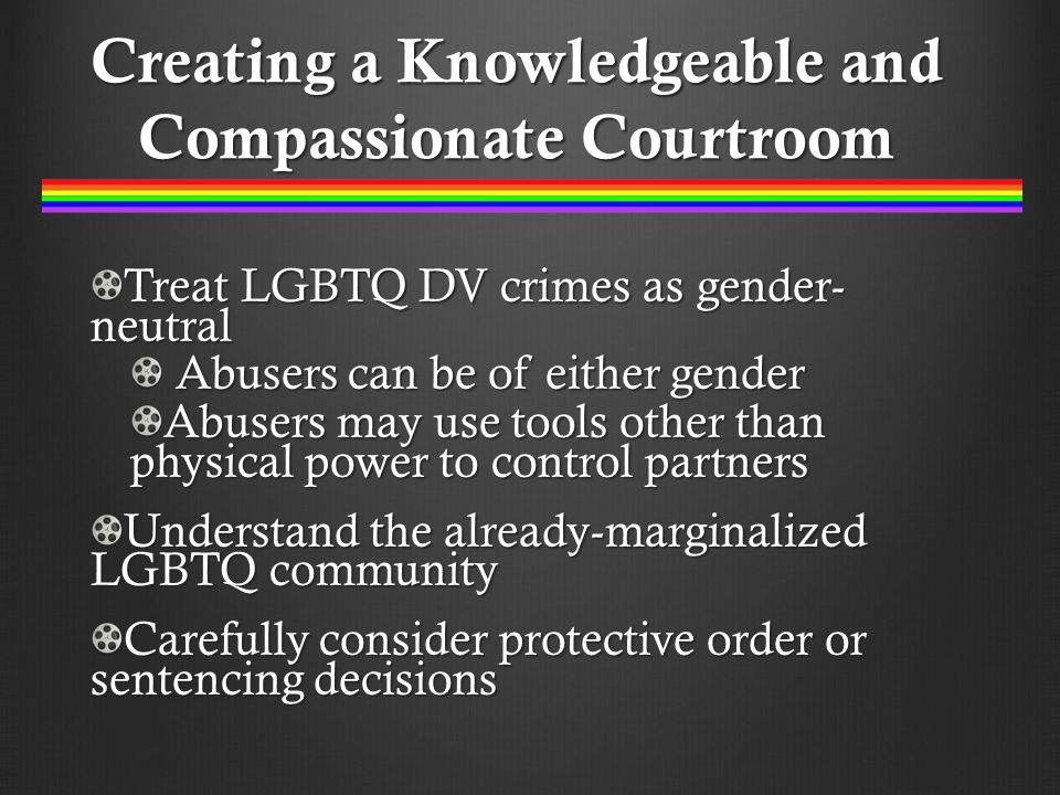 Creating a Knowledgeable and Compassionate Courtroom Treat LGBTQ DV crimes as gender- neutral Abusers can be of either gender Abusers can be of either gender Abusers may use tools other than physical power to control partners Understand the already-marginalized LGBTQ community Carefully consider protective order or sentencing decisions
