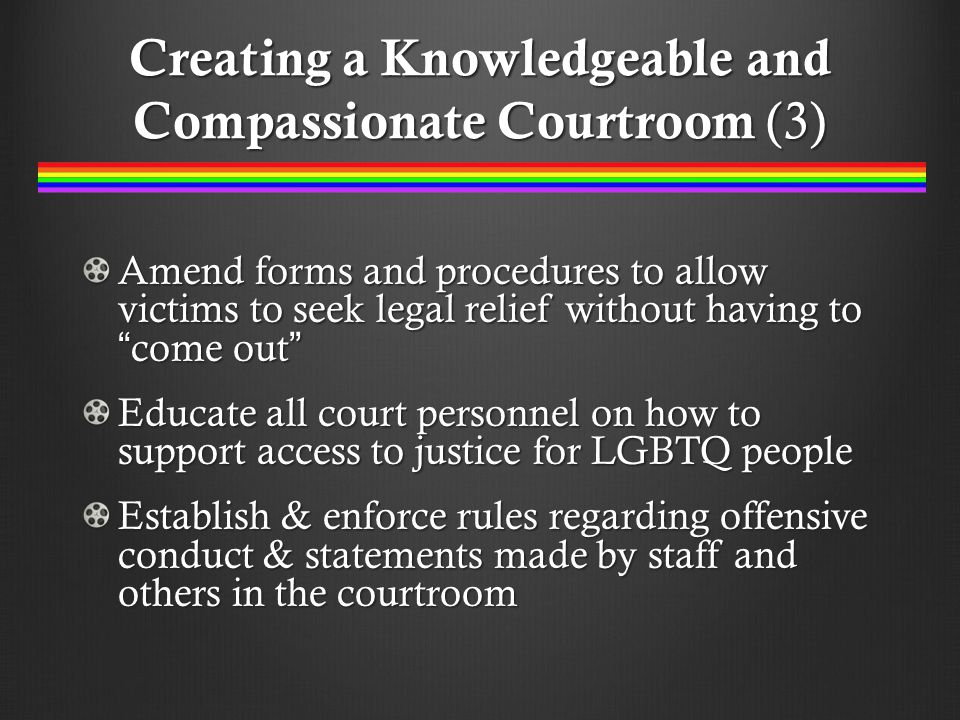 Creating a Knowledgeable and Compassionate Courtroom (3) Amend forms and procedures to allow victims to seek legal relief without having to come out Educate all court personnel on how to support access to justice for LGBTQ people Establish & enforce rules regarding offensive conduct & statements made by staff and others in the courtroom