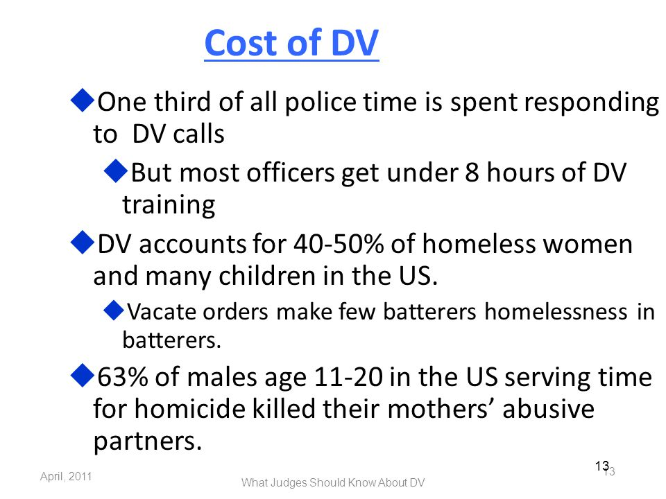 April, 2011 What Judges Should Know About DV 13 Cost of DV  One third of all police time is spent responding to DV calls  But most officers get unde