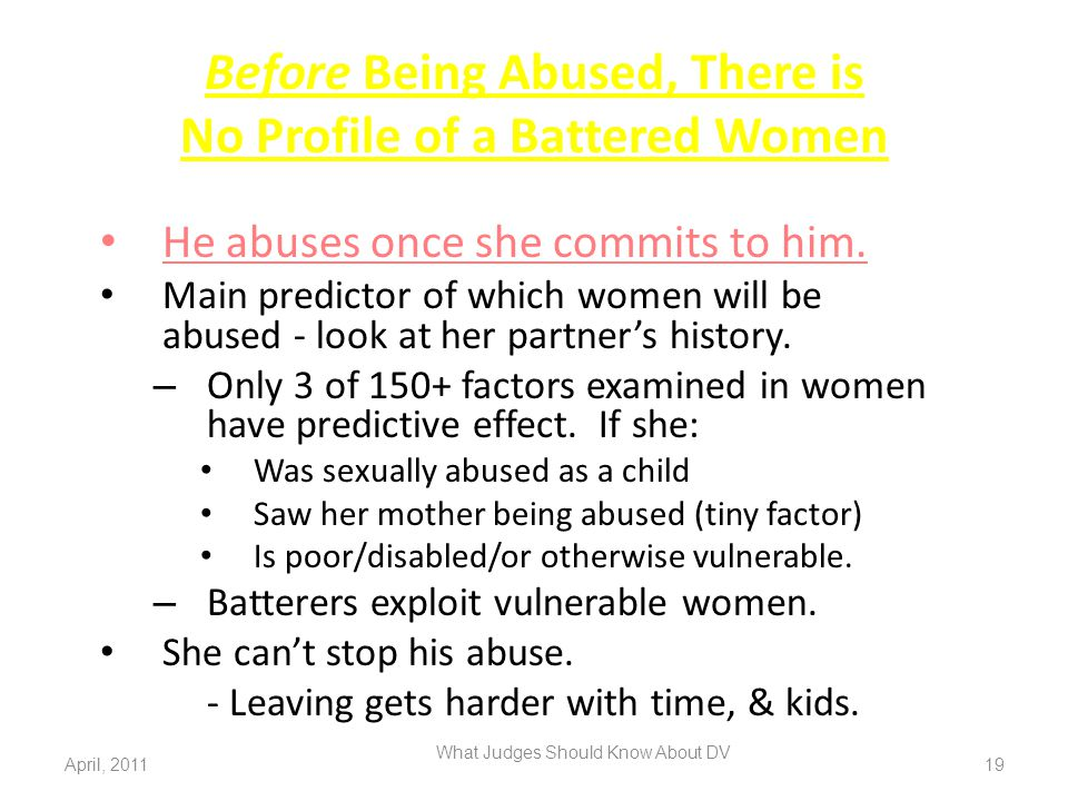 Before Being Abused, There is No Profile of a Battered Women He abuses once she commits to him. Main predictor of which women will be abused - look at