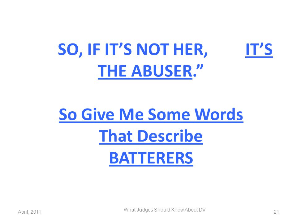 "SO, IF IT'S NOT HER, IT'S THE ABUSER."" So Give Me Some Words That Describe BATTERERS April, 2011 What Judges Should Know About DV 21"
