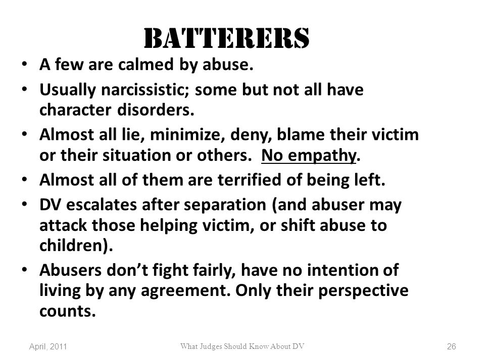 BATTERERS A few are calmed by abuse. Usually narcissistic; some but not all have character disorders. Almost all lie, minimize, deny, blame their vict
