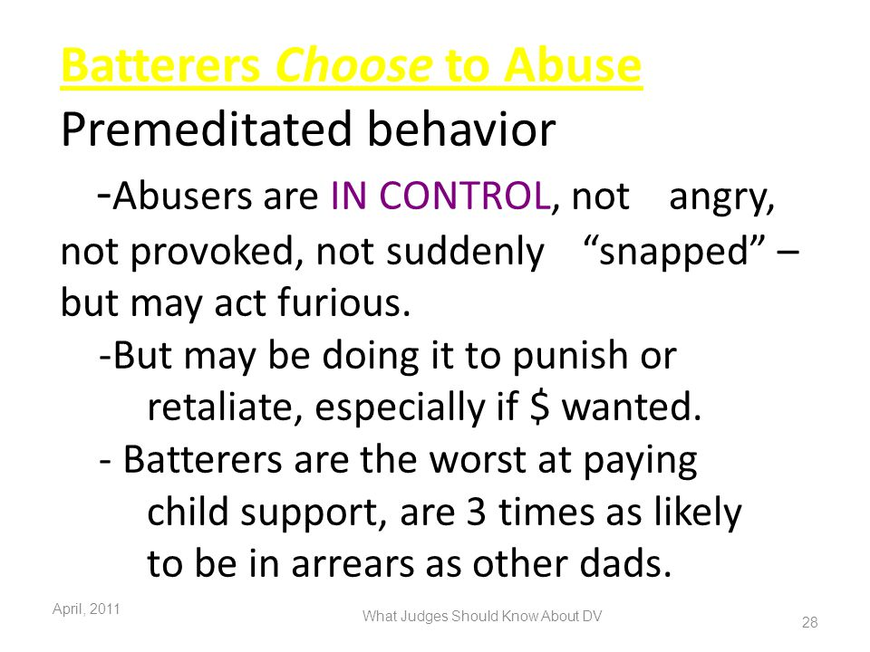 "Batterers Choose to Abuse Premeditated behavior - Abusers are IN CONTROL, not angry, not provoked, not suddenly ""snapped"" – but may act furious. -But"