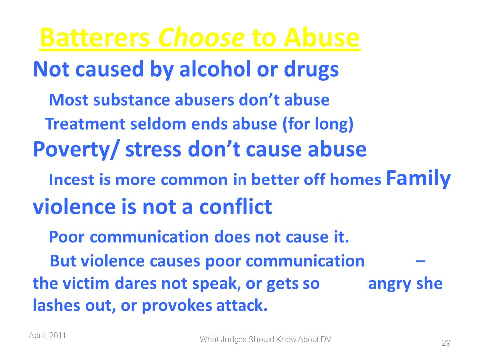 Batterers Choose to Abuse Not caused by alcohol or drugs Most substance abusers don't abuse Treatment seldom ends abuse (for long) Poverty/ stress don