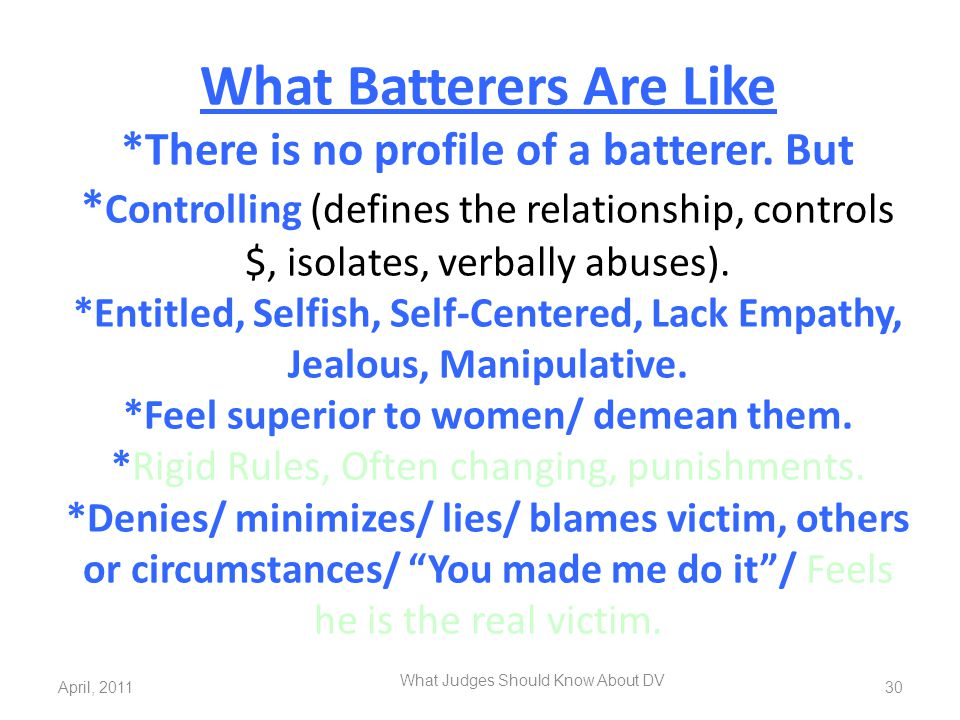 What Batterers Are Like *There is no profile of a batterer. But * Controlling (defines the relationship, controls $, isolates, verbally abuses). *Enti