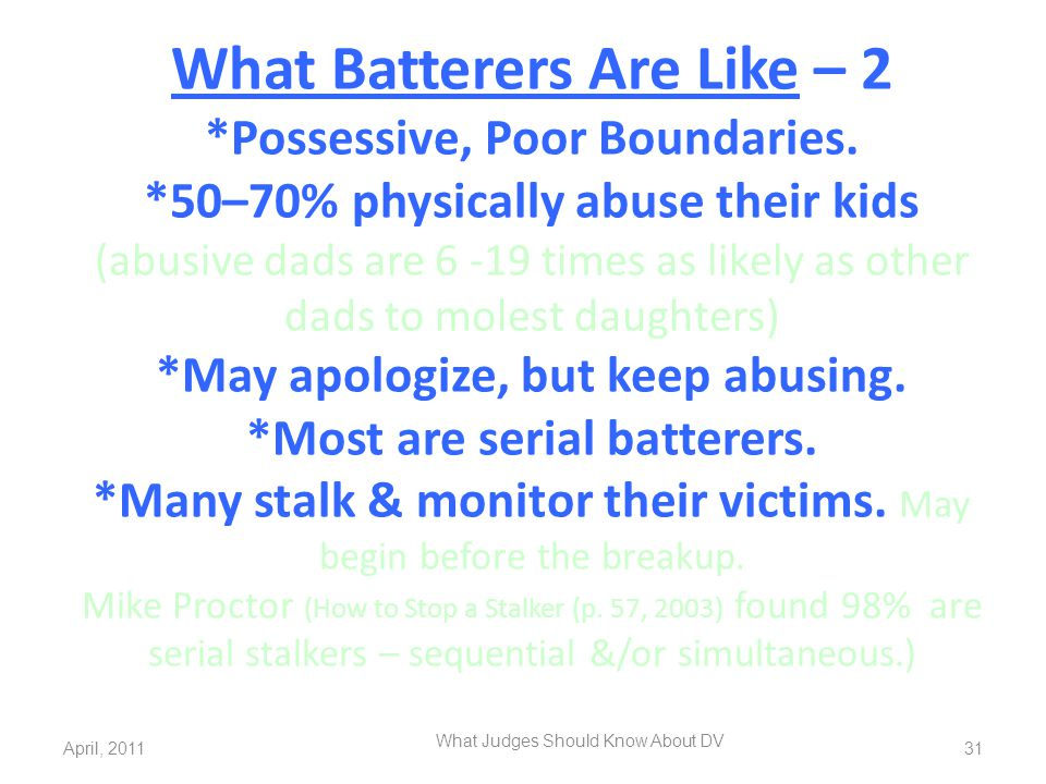 What Batterers Are Like – 2 *Possessive, Poor Boundaries. *50–70% physically abuse their kids (abusive dads are 6 -19 times as likely as other dads to