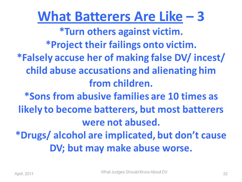 What Batterers Are Like – 3 *Turn others against victim. *Project their failings onto victim. *Falsely accuse her of making false DV/ incest/ child ab