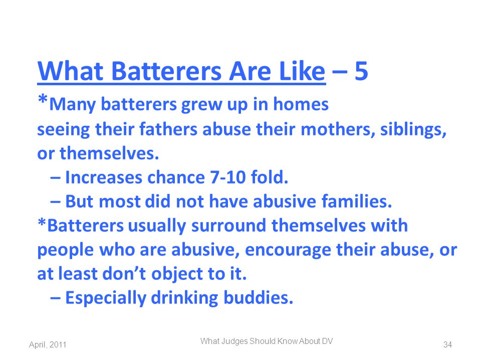 What Batterers Are Like – 5 * Many batterers grew up in homes seeing their fathers abuse their mothers, siblings, or themselves. – Increases chance 7-