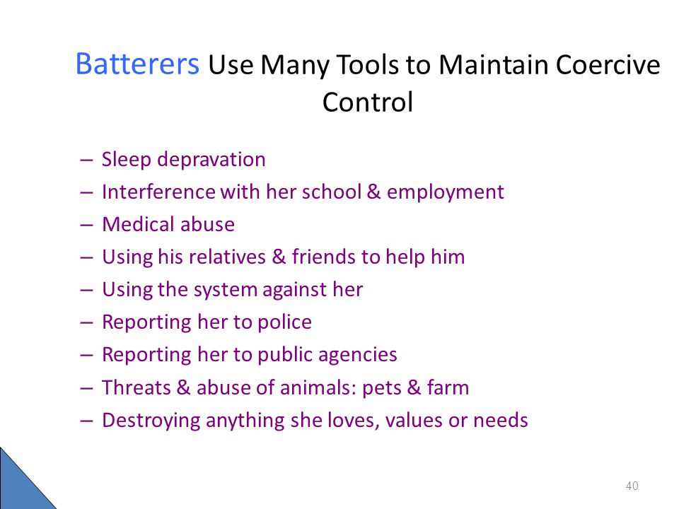 Batterers Use Many Tools to Maintain Coercive Control – Sleep depravation – Interference with her school & employment – Medical abuse – Using his rela